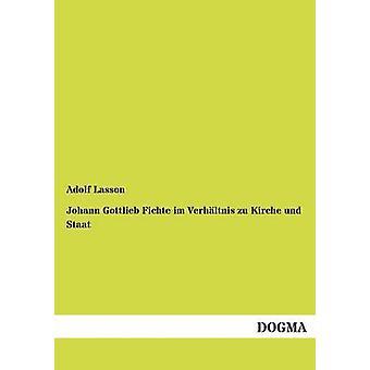 Johann Gottlieb Fichte im Verhltnis zu Kirche und Staat by Lasson & Adolf