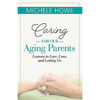 Caring for Our Aging Parents - Lessons in Love - Loss - and Letting Go