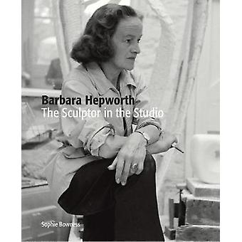 Barbara Hepworth - The Sculptor in the Studio by Ms. Sophie Bowness -