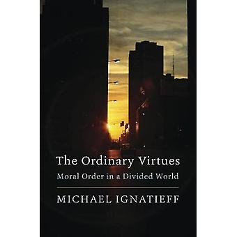 The Ordinary Virtues - Moral Order in a Divided World by Michael Ignat