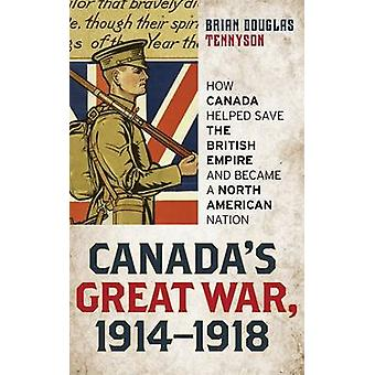 Canadas Great War 19141918 How Canada Helped Save the British Empire and Became a North American Nation by Tennyson & Brian
