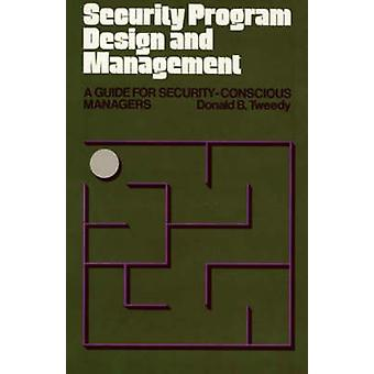Security Program Design and Management A Guide for SecurityConscious Managers by Tweedy & Donald B.