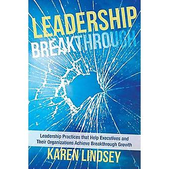 Leadership Breakthrough Leadership Practices That Help Executives and Their Organizations Achieve Breakthrough Growth by Lindsey & Karen