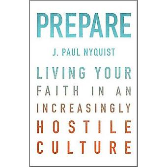 Prepare - Living Your Faith in an Increasingly Hostile Culture by J Pa