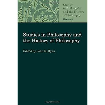 Studies in Philosophy and the History of Philosophy Volume 4 by John