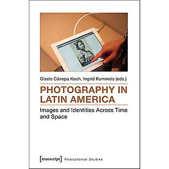 Photography in Latin America - Images and Identities Across Time and S
