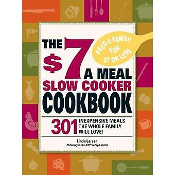 The $7 a Meal Slow Cooker Cookbook - 301 Delicious - Nutritious Recipe