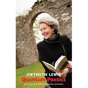 Quantum Poetics - Newcastle/Bloodaxe Poetry Lectures by Gwyneth Lewis