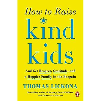How To Raise Kind Kids: And Get Respect, Gratitude,� and a Happier Family in the Bargain