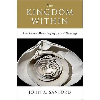 The Kingdom Within The Inner Meaning of Jesus Sayings by Sanford & John A.