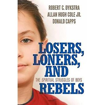 Losers Loners and Rebels The Spiritual Struggles of Boys by Dykstra & Robert C.