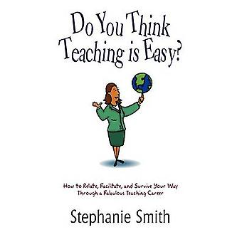 Do You Think Teaching is Easy  How to Relate Facilitate and Survive Your Way Through a Fabulous Teaching Career by Smith & Stephanie