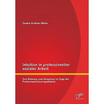 Intuizione in professioneller sozialer Ihre Relevanz Arbeit und Akzeptanz im Zuge der Professionalisierungsdebatte di Sandra & Weihs