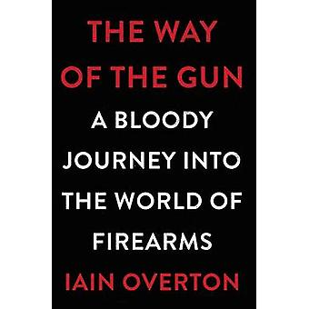 The Way of the Gun - A Bloody Journey Into the World of Firearms by Ia