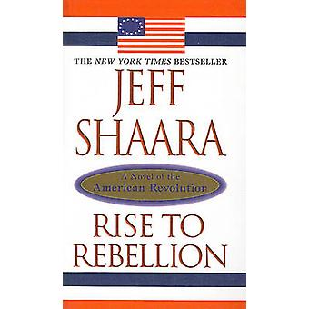 Rise to Rebellion - A Novel of the American Revolution by Jeff Shaara