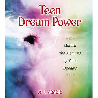 Teen Dream Power - Unlock the Meaning of Your Dreams by M. J. Abadie -
