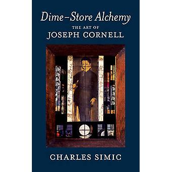 Dime-Store Alchemy - The Art of Joseph Cornell by Charles Simic - 9781