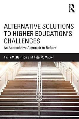 Alternative Solutions to Higher Educations Challenges  An Appreciative Approach to Reform by Harrison & Laura M.