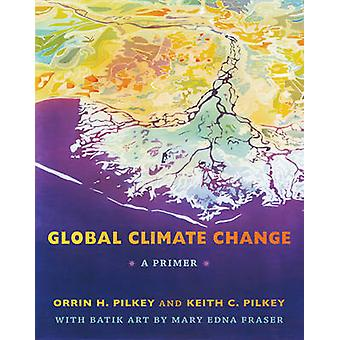 Global Climate Change - A Primer by Orrin H. Pilkey - Keith C. Pilkey