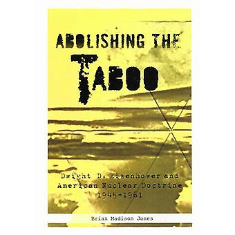 Abolishing The Taboo - Dwight D. Eisenhower and American Nuclear Doctr