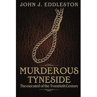 Moorddadige Tyneside: Uitgevoerd van de twintigste eeuw. John J. Eddleston