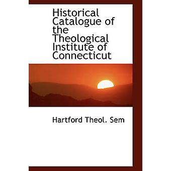 Historical Catalogue of the Theological Institute of Connecticut by Sem & Hartford Theol.