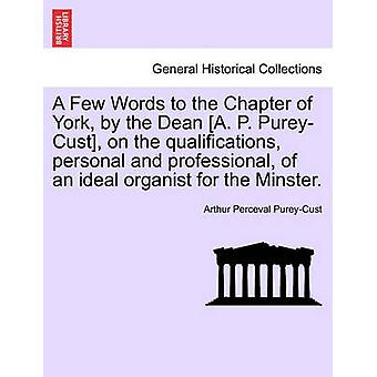 A Few Words to the Chapter of York by the Dean A. P. PureyCust on the qualifications personal and professional of an ideal organist for the Minster. by PureyCust & Arthur Perceval