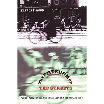 Freedom of the Streets Work Citizenship and Sexuality in a Gilded Age City by Wood & Sharon E.