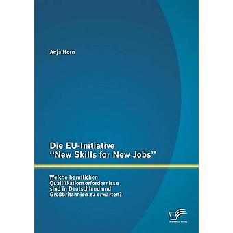 Die EUInitiative New Skills for New Jobs Welche beruflichen Qualifikationserfordernisse sind in Deutschland und Grobritannien zu erwarten by Horn & Anja