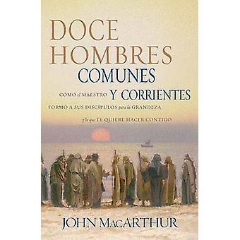 Doce Hombres Comunes y Corrientes - Como El Maestro Formo a Sus Discip