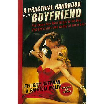 A Practical Handbook for the Boyfriend - For Every Guy Who Wants to be