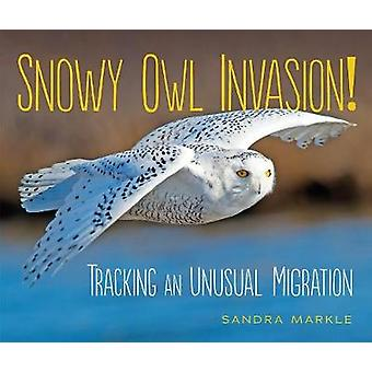 Snowy Owl Invasion! - Tracking an Unusual Migration by Sandra Markle -