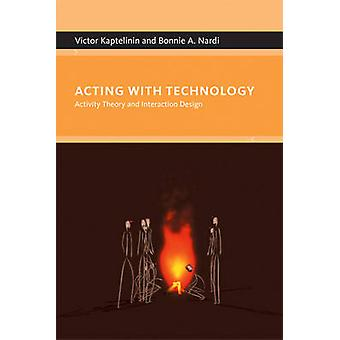 Acting with Technology by Victor Kaptelinin & Bonnie A. Nardi