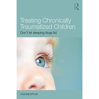 Treating Chronically Traumatized Children: Don't let sleeping dogs lie! (Paperback) by Struik Arianne (Herlaarhof Child And Adolescent Psychiatric Hospital The Netherlands)