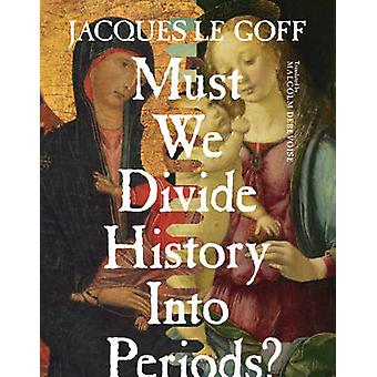 Must We Divide History into Periods? by Jacques Le Goff - Malcolm DeB