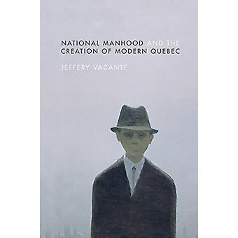 National Manhood and the Creation of Modern Quebec by Jeffery Vacante