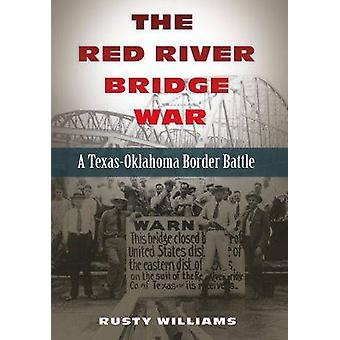 The Red River Bridge War - A Texas-Oklahoma Border Battle by Rusty Wil