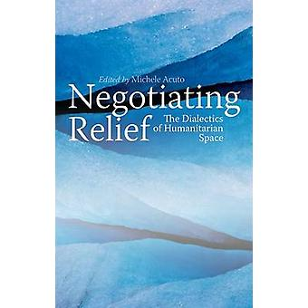 Negotiating Relief - The Dialectics of Humanitarian Space by Acuto - M