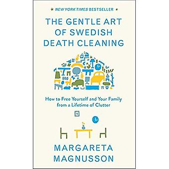 De zachte kunst van Zweedse dood schoonmaken: het vrijmaken van uzelf en uw gezin van een levensduur van rommel
