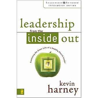 Leadership from the Inside Out Examining the Inner Life of a Healthy Church Leader by Harney & Kevin