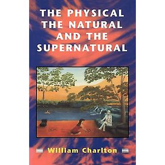 Physical the Natural and the Supernatural by Charlton & William
