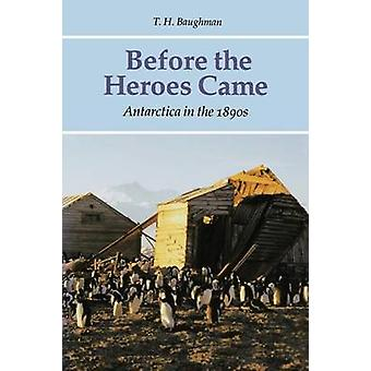 Before the Heroes Came Antarctica in the 1890s by Baughman & T. H.