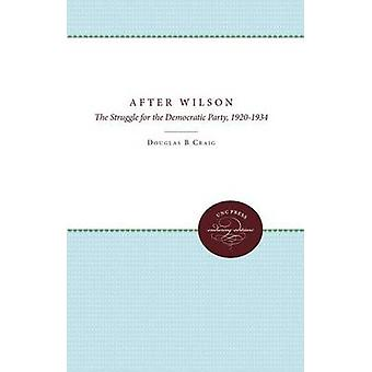 After Wilson The Struggle for the Democratic Party 19201934 by Craig & Douglas B.