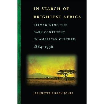 In Search of Brightest Africa Reimagining the Dark Continent in American Culture 18841936 by Jones & Jeannette Eileen