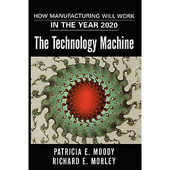 The Technology Machine How Manufacturing Will Work in the Year 2020 by Moody & Patricia E.