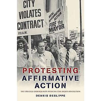 Protesting Affirmative Action The Struggle Over Equality After the Civil Rights Revolution by Deslippe & Dennis