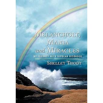 Melancholy Mania and Miracles My Journey with Bipolar Disorder by Thody & Shelley