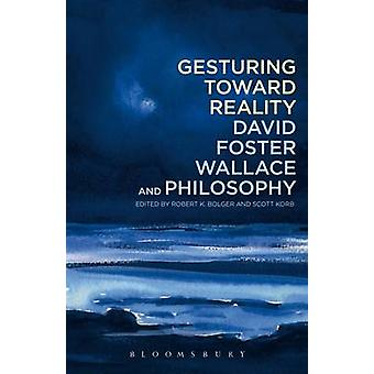 Gesturing Toward Reality David Foster Wallace and Philosoph by Robert Bolger