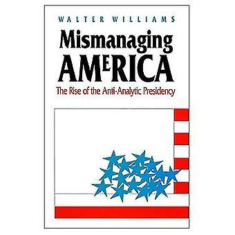 Mauvaise gestion de l'Amérique: L'ascension de la présidence anti-analytique (Studies in Government and Public Policy)