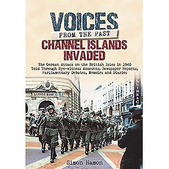 Voices from the Past: Channel Islands Invaded: The German Attack on the British Isles in 1940 Told Through Eyewitness...